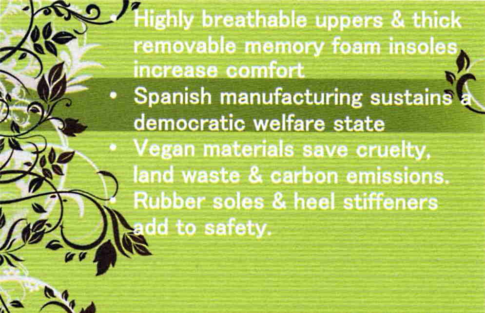 Highly breathable uppers & thick removable memory foam insoles  increase comfort ... Spanish manufactuing sustains a democratic wellfare state ... Vegan materials cut cruelty, land waste, and carbon emissions ,,, rubber soles and heel stifffeners add to safety